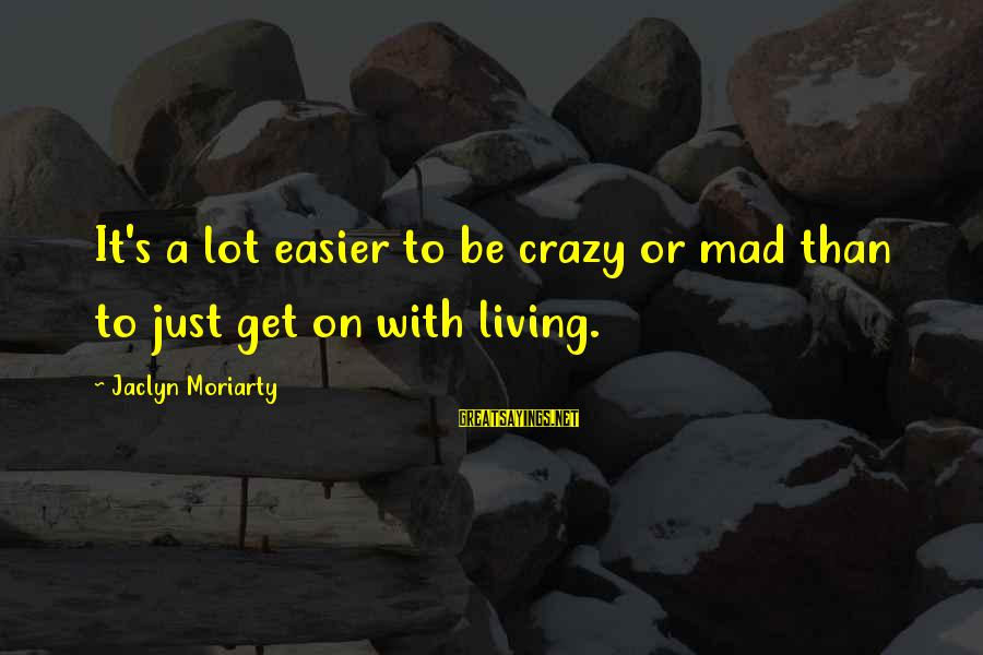 Jaclyn's Sayings By Jaclyn Moriarty: It's a lot easier to be crazy or mad than to just get on with