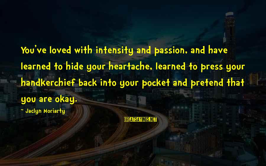 Jaclyn's Sayings By Jaclyn Moriarty: You've loved with intensity and passion, and have learned to hide your heartache, learned to