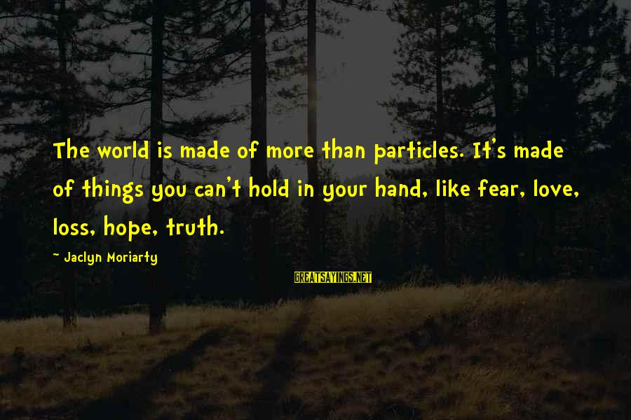 Jaclyn's Sayings By Jaclyn Moriarty: The world is made of more than particles. It's made of things you can't hold