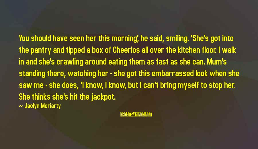 Jaclyn's Sayings By Jaclyn Moriarty: You should have seen her this morning,' he said, smiling. 'She's got into the pantry