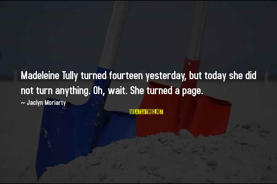 Jaclyn's Sayings By Jaclyn Moriarty: Madeleine Tully turned fourteen yesterday, but today she did not turn anything. Oh, wait. She