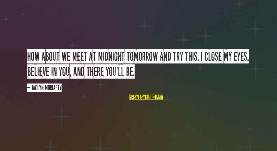 Jaclyn's Sayings By Jaclyn Moriarty: How about we meet at midnight tomorrow and try this. I close my eyes, believe