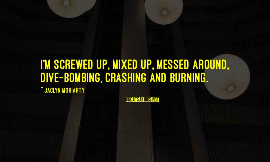 Jaclyn's Sayings By Jaclyn Moriarty: I'm screwed up, mixed up, messed around, dive-bombing, crashing and burning.