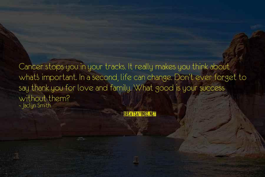 Jaclyn's Sayings By Jaclyn Smith: Cancer stops you in your tracks. It really makes you think about what's important. In