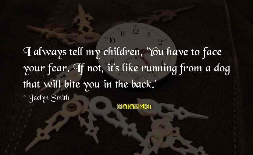 Jaclyn's Sayings By Jaclyn Smith: I always tell my children, 'You have to face your fear. If not, it's like
