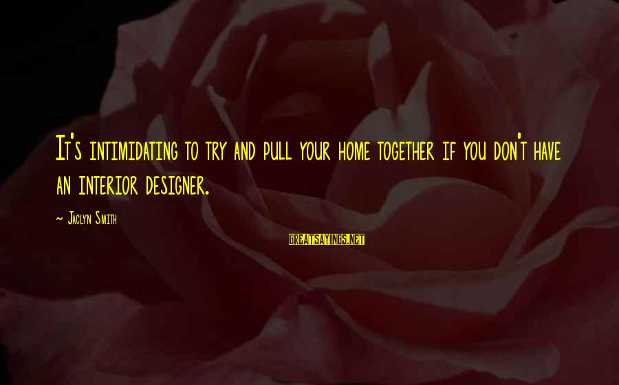 Jaclyn's Sayings By Jaclyn Smith: It's intimidating to try and pull your home together if you don't have an interior