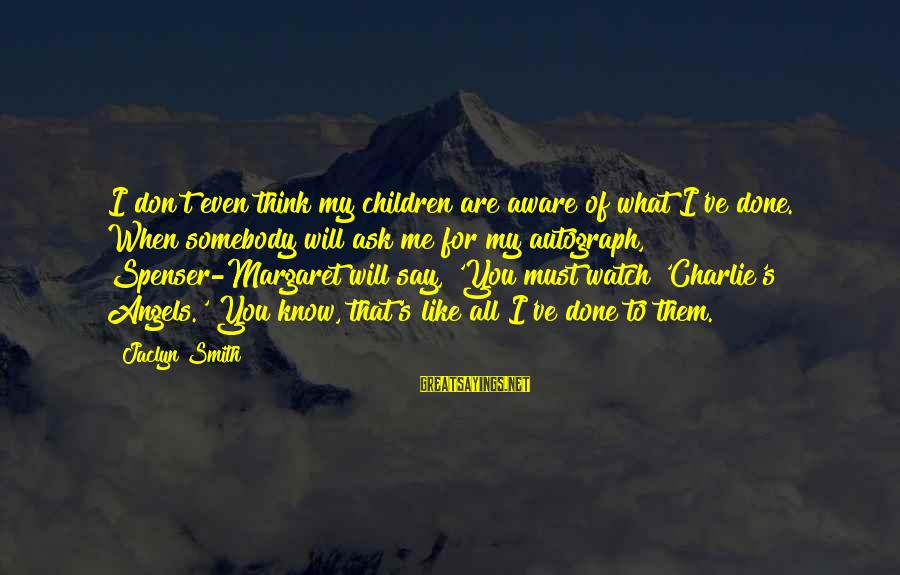 Jaclyn's Sayings By Jaclyn Smith: I don't even think my children are aware of what I've done. When somebody will