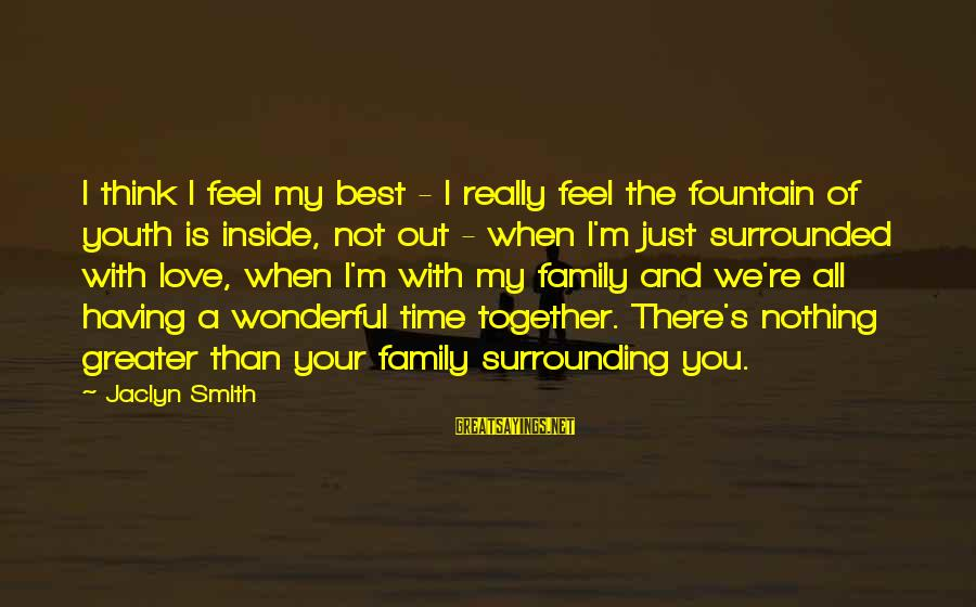 Jaclyn's Sayings By Jaclyn Smith: I think I feel my best - I really feel the fountain of youth is