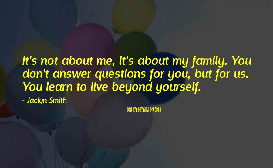 Jaclyn's Sayings By Jaclyn Smith: It's not about me, it's about my family. You don't answer questions for you, but