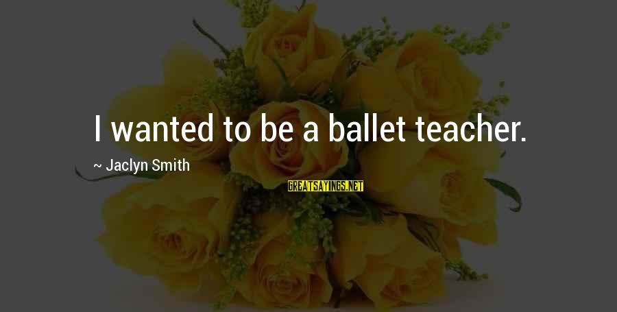 Jaclyn's Sayings By Jaclyn Smith: I wanted to be a ballet teacher.