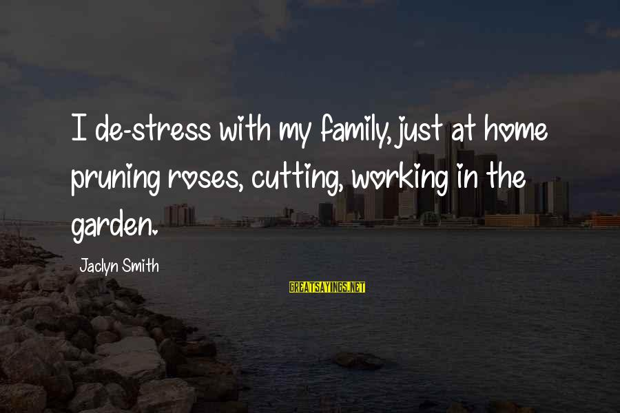 Jaclyn's Sayings By Jaclyn Smith: I de-stress with my family, just at home pruning roses, cutting, working in the garden.