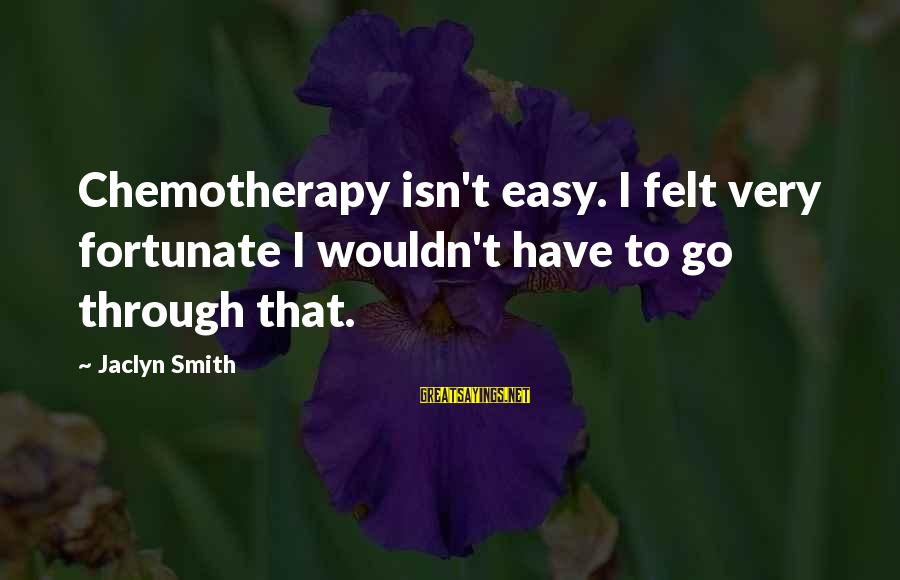 Jaclyn's Sayings By Jaclyn Smith: Chemotherapy isn't easy. I felt very fortunate I wouldn't have to go through that.