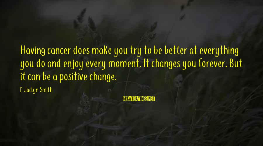 Jaclyn's Sayings By Jaclyn Smith: Having cancer does make you try to be better at everything you do and enjoy