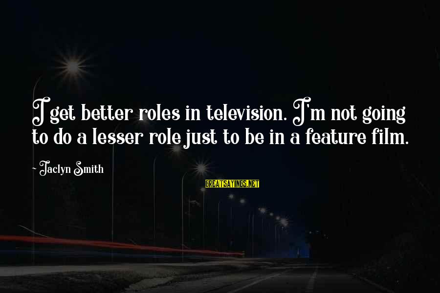 Jaclyn's Sayings By Jaclyn Smith: I get better roles in television. I'm not going to do a lesser role just