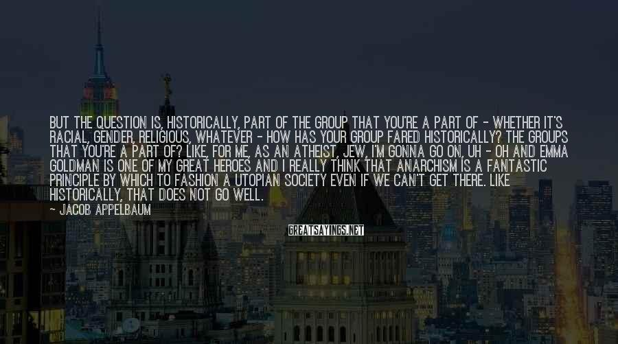 Jacob Appelbaum Sayings: But the question is, historically, part of the group that you're a part of -