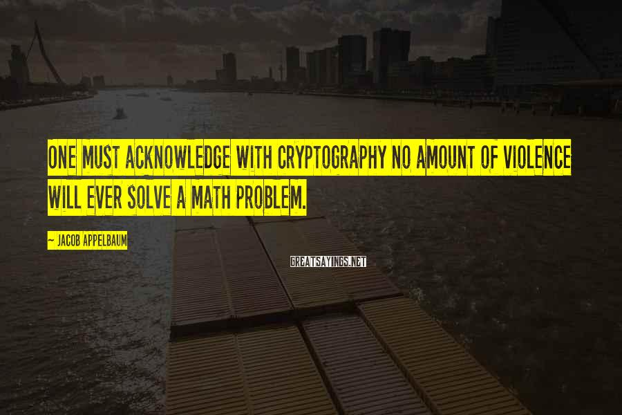 Jacob Appelbaum Sayings: One must acknowledge with cryptography no amount of violence will ever solve a math problem.