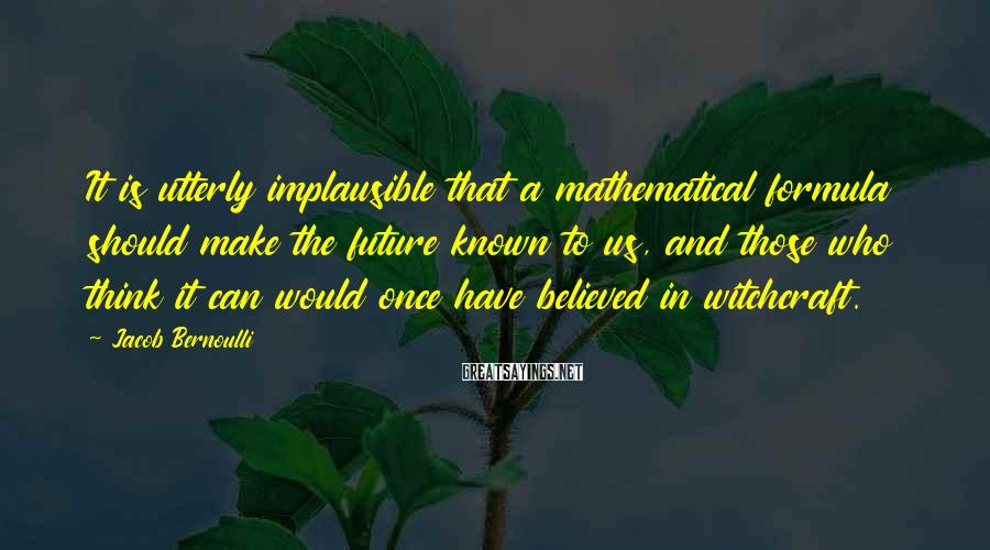 Jacob Bernoulli Sayings: It is utterly implausible that a mathematical formula should make the future known to us,