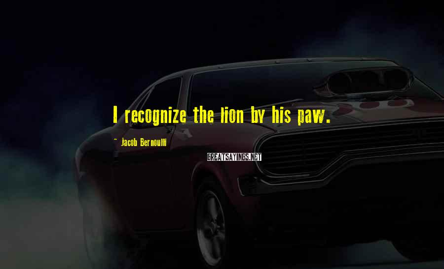 Jacob Bernoulli Sayings: I recognize the lion by his paw.