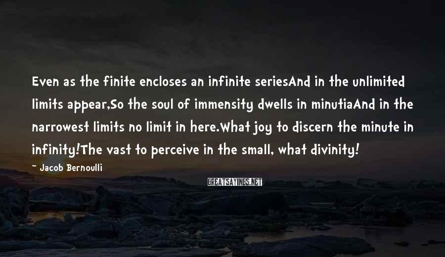 Jacob Bernoulli Sayings: Even as the finite encloses an infinite seriesAnd in the unlimited limits appear,So the soul