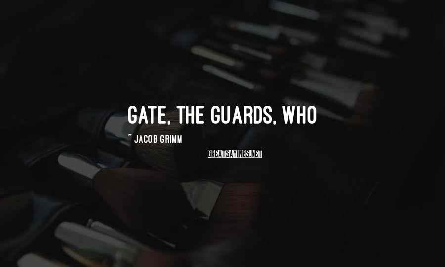 Jacob Grimm Sayings: gate, the guards, who