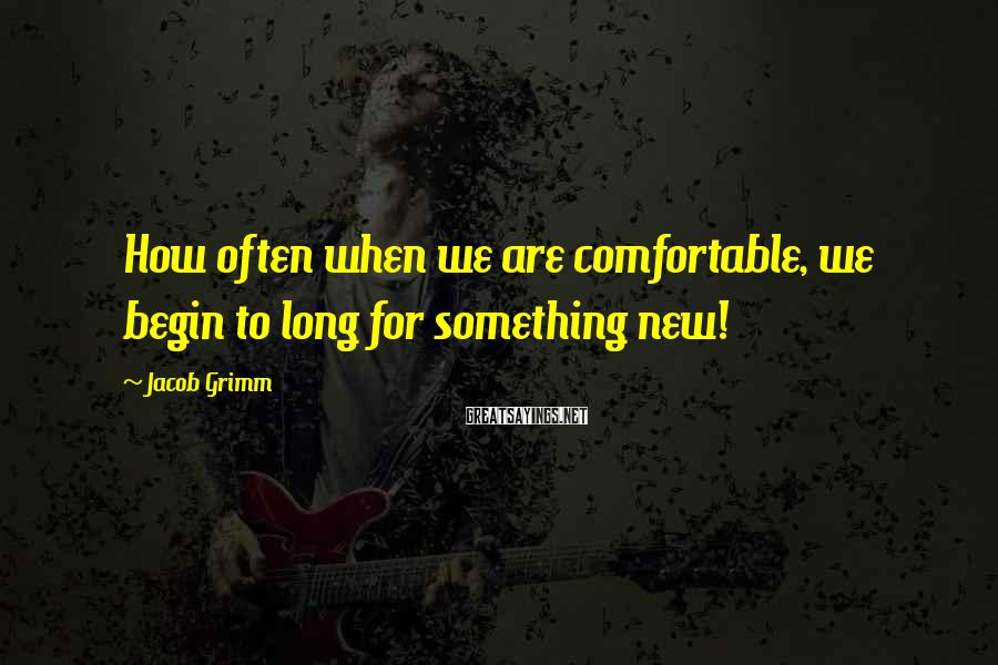 Jacob Grimm Sayings: How often when we are comfortable, we begin to long for something new!