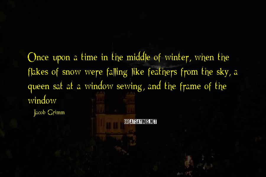 Jacob Grimm Sayings: Once upon a time in the middle of winter, when the flakes of snow were