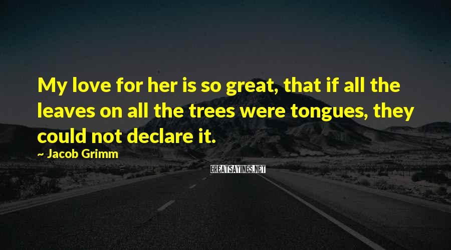 Jacob Grimm Sayings: My love for her is so great, that if all the leaves on all the