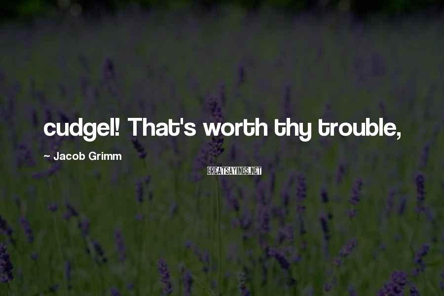 Jacob Grimm Sayings: cudgel! That's worth thy trouble,