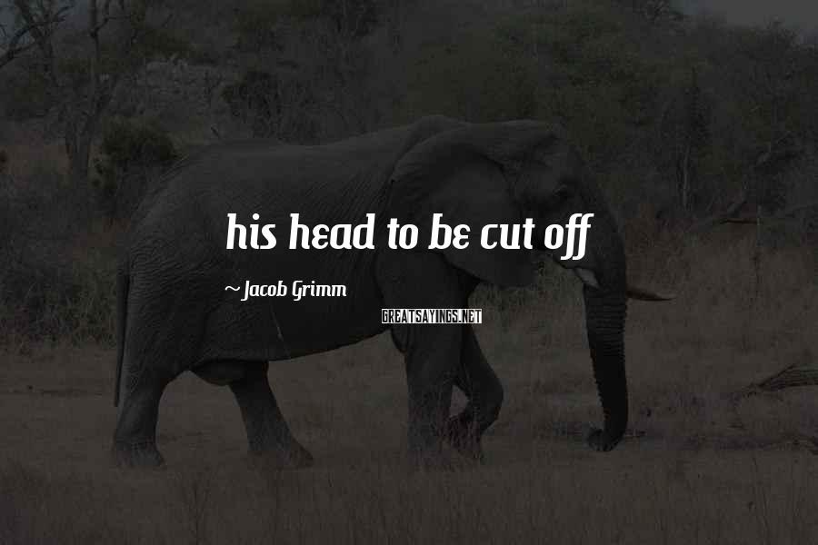 Jacob Grimm Sayings: his head to be cut off