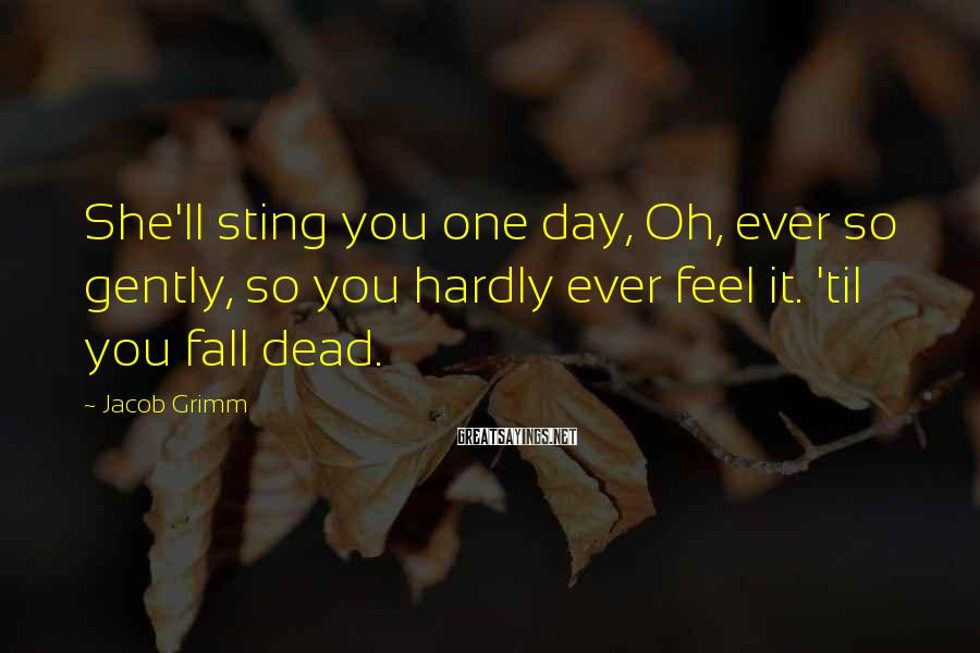Jacob Grimm Sayings: She'll sting you one day, Oh, ever so gently, so you hardly ever feel it.