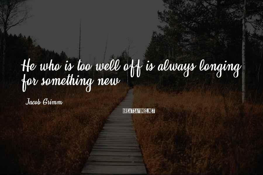 Jacob Grimm Sayings: He who is too well off is always longing for something new.