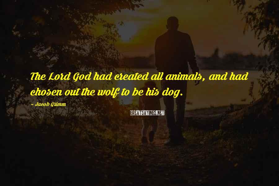 Jacob Grimm Sayings: The Lord God had created all animals, and had chosen out the wolf to be