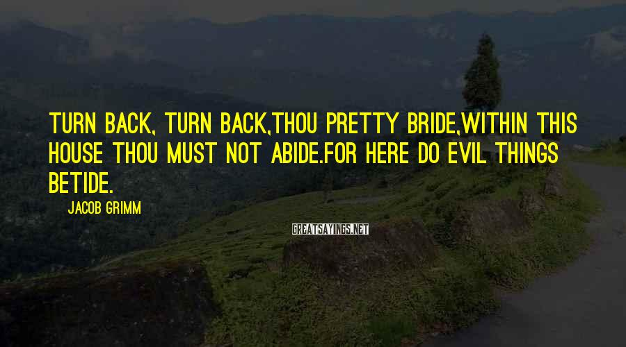 Jacob Grimm Sayings: Turn back, turn back,thou pretty bride,Within this house thou must not abide.For here do evil