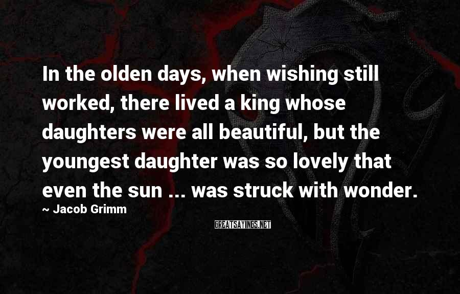 Jacob Grimm Sayings: In the olden days, when wishing still worked, there lived a king whose daughters were