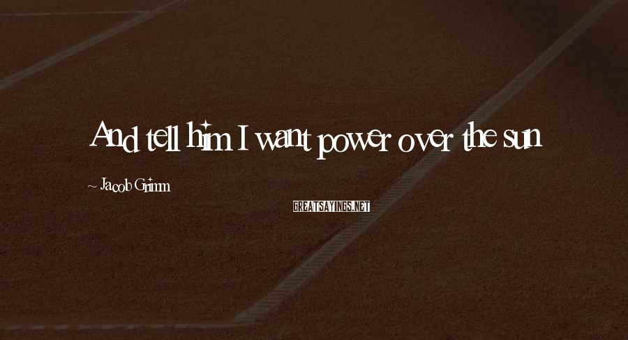 Jacob Grimm Sayings: And tell him I want power over the sun