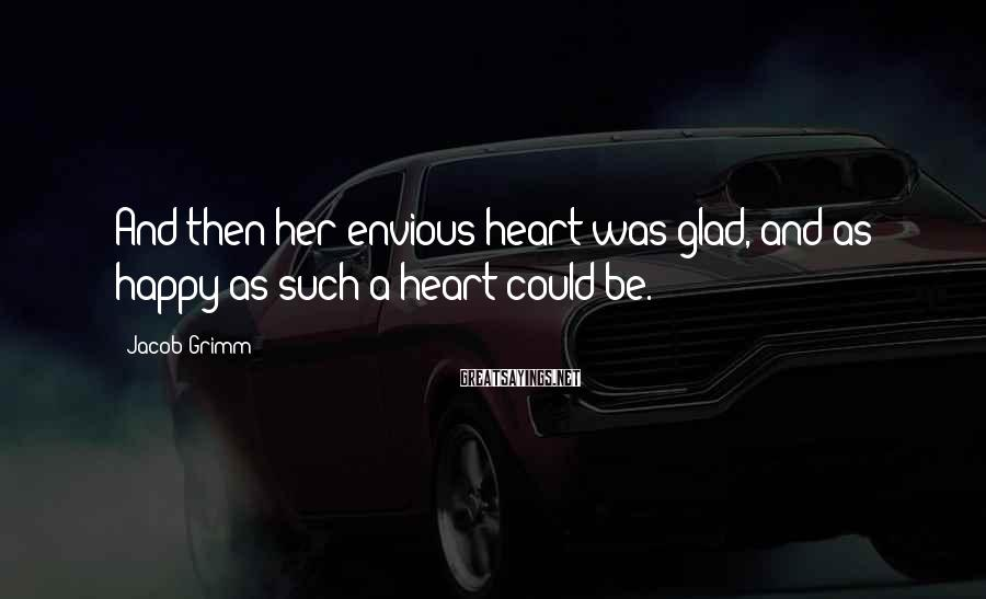 Jacob Grimm Sayings: And then her envious heart was glad, and as happy as such a heart could