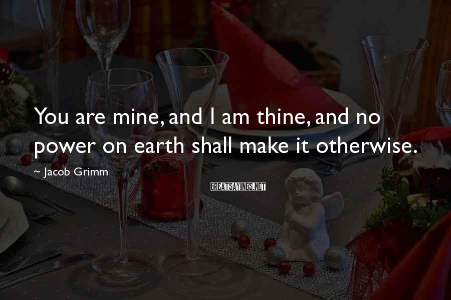 Jacob Grimm Sayings: You are mine, and I am thine, and no power on earth shall make it