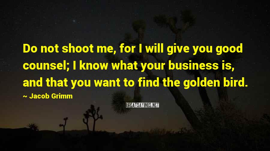 Jacob Grimm Sayings: Do not shoot me, for I will give you good counsel; I know what your