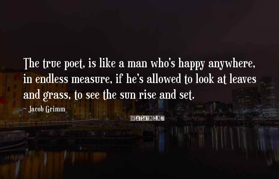 Jacob Grimm Sayings: The true poet, is like a man who's happy anywhere, in endless measure, if he's