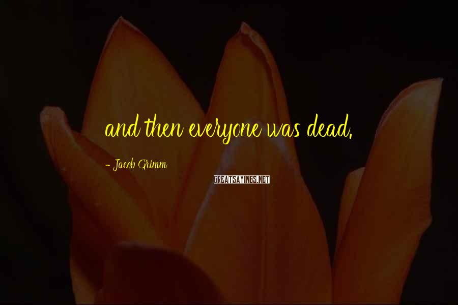 Jacob Grimm Sayings: and then everyone was dead.