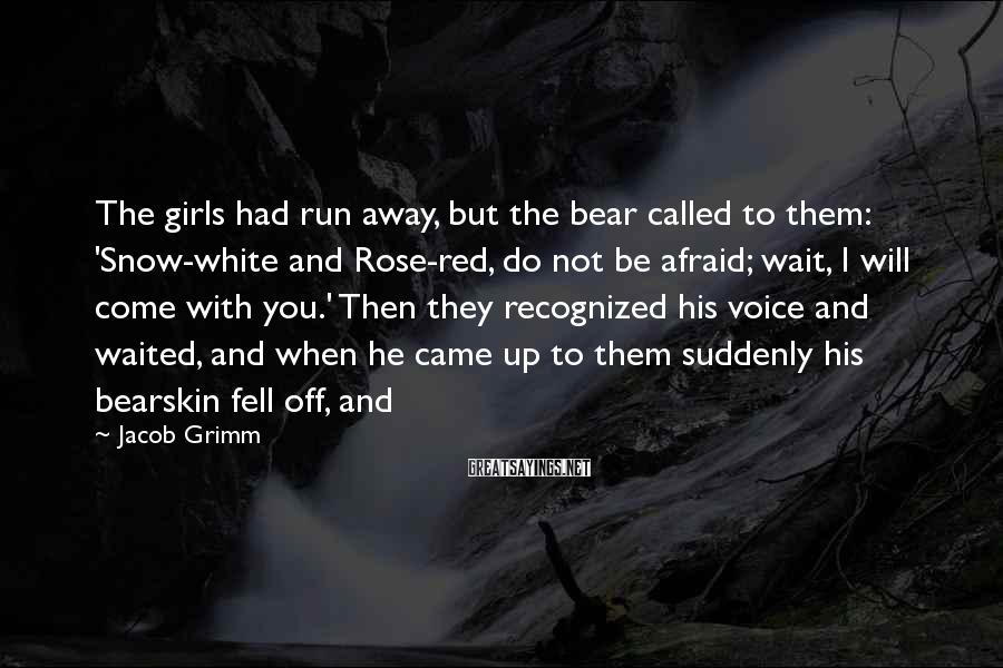 Jacob Grimm Sayings: The girls had run away, but the bear called to them: 'Snow-white and Rose-red, do
