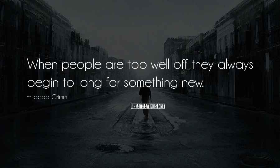 Jacob Grimm Sayings: When people are too well off they always begin to long for something new.