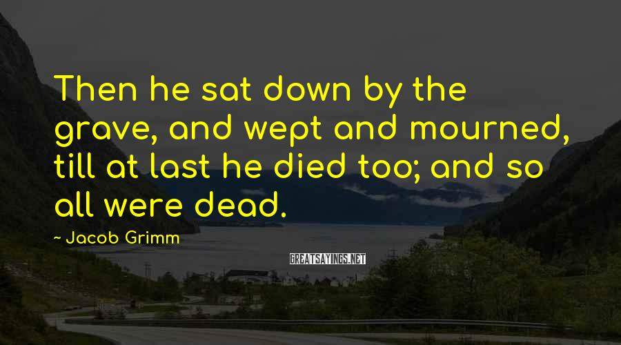 Jacob Grimm Sayings: Then he sat down by the grave, and wept and mourned, till at last he
