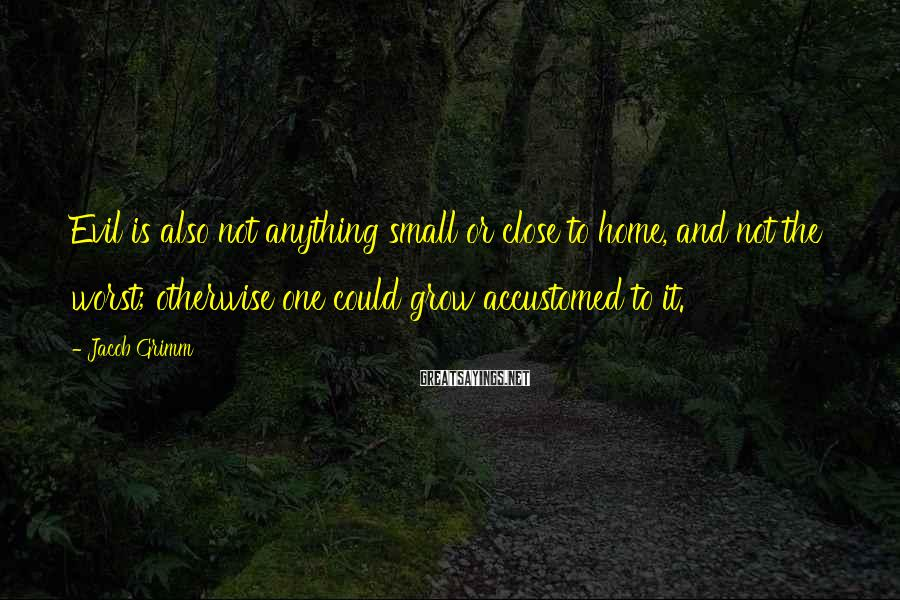 Jacob Grimm Sayings: Evil is also not anything small or close to home, and not the worst; otherwise