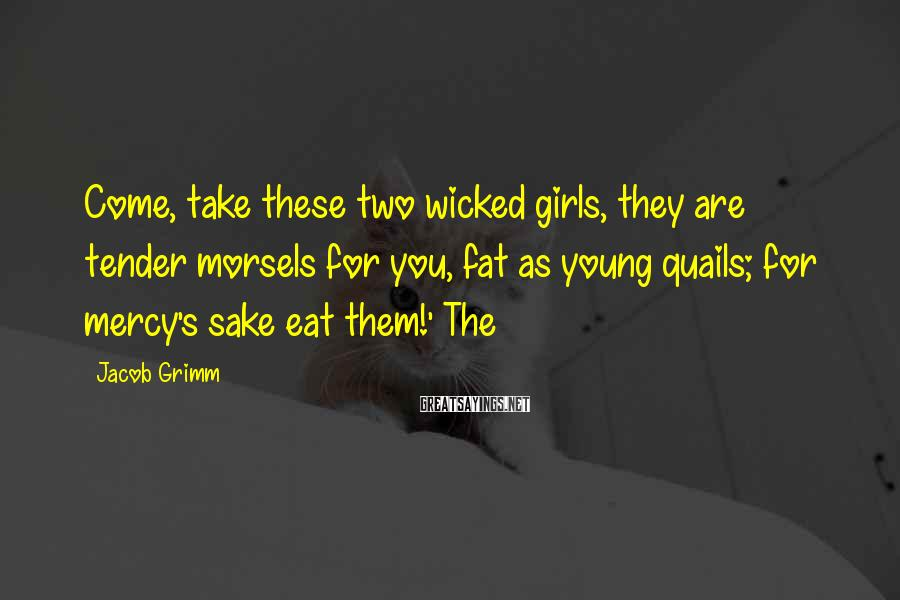 Jacob Grimm Sayings: Come, take these two wicked girls, they are tender morsels for you, fat as young