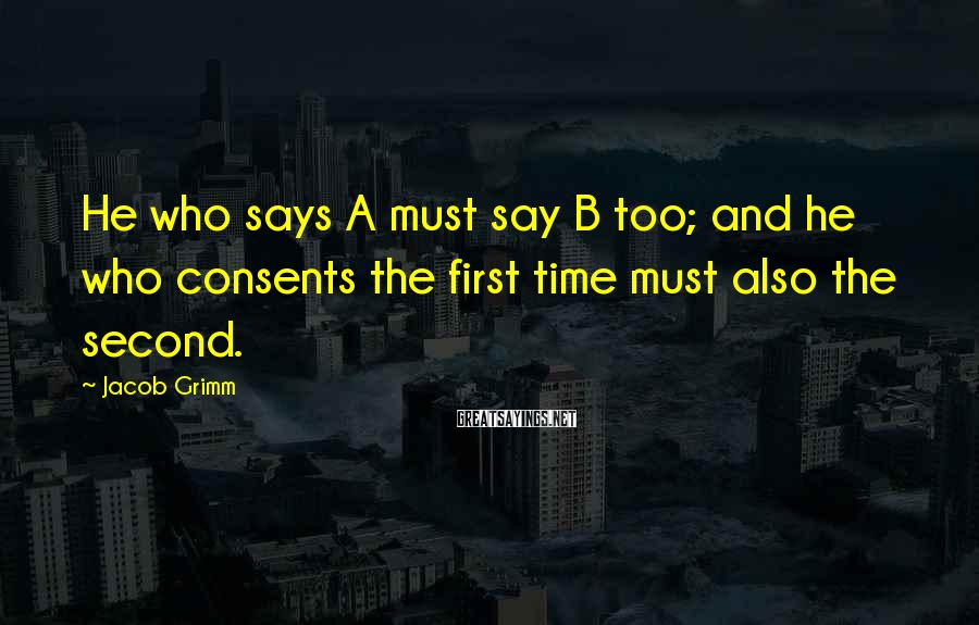 Jacob Grimm Sayings: He who says A must say B too; and he who consents the first time