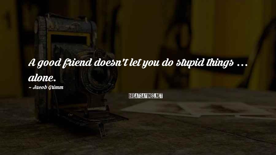 Jacob Grimm Sayings: A good friend doesn't let you do stupid things ... alone.