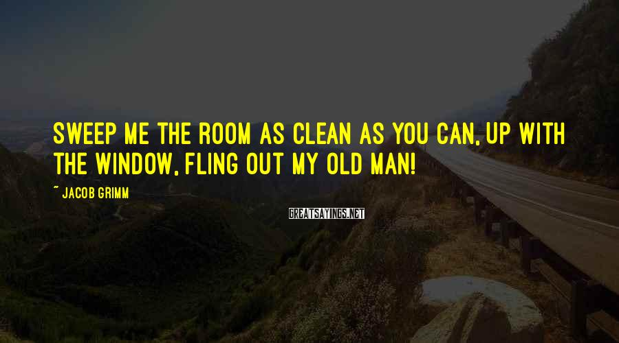 Jacob Grimm Sayings: Sweep me the room as clean as you can, Up with the window, fling out