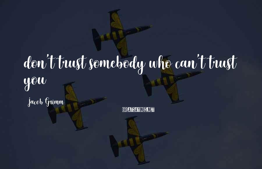 Jacob Grimm Sayings: don't trust somebody who can't trust you