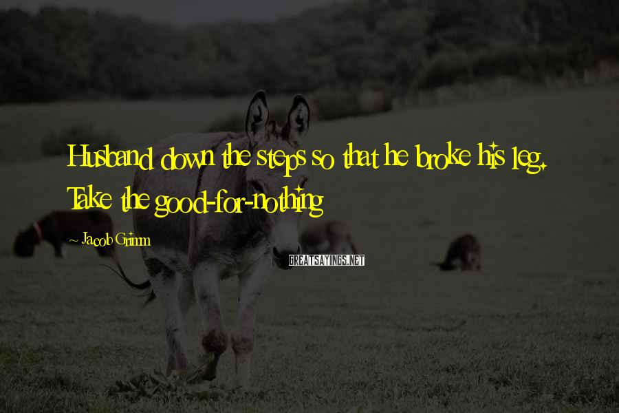Jacob Grimm Sayings: Husband down the steps so that he broke his leg. Take the good-for-nothing
